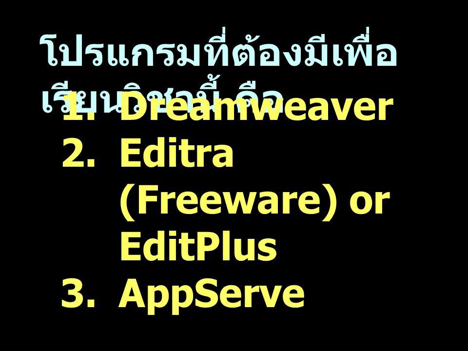 โปรแกรมที่ต้องมีเพื่อ เรียนวิชานี้ คือ 1.Dreamweaver 2.Editra (Freeware) or EditPlus 3.AppServe