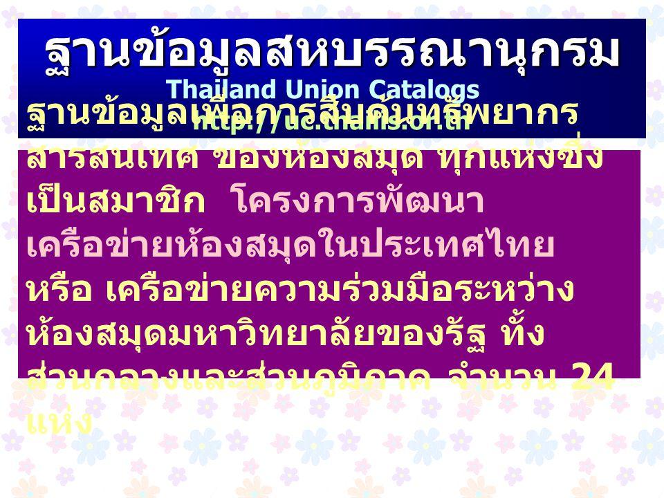 ฐานข้อมูลสหบรรณานุกรม Thailand Union Catalogs http://uc.thailis.or.th ฐานข้อมูลเพื่อการสืบค้นทรัพยากร สารสนเทศ ของห้องสมุด ทุกแห่งซึ่ง เป็นสมาชิก โครง