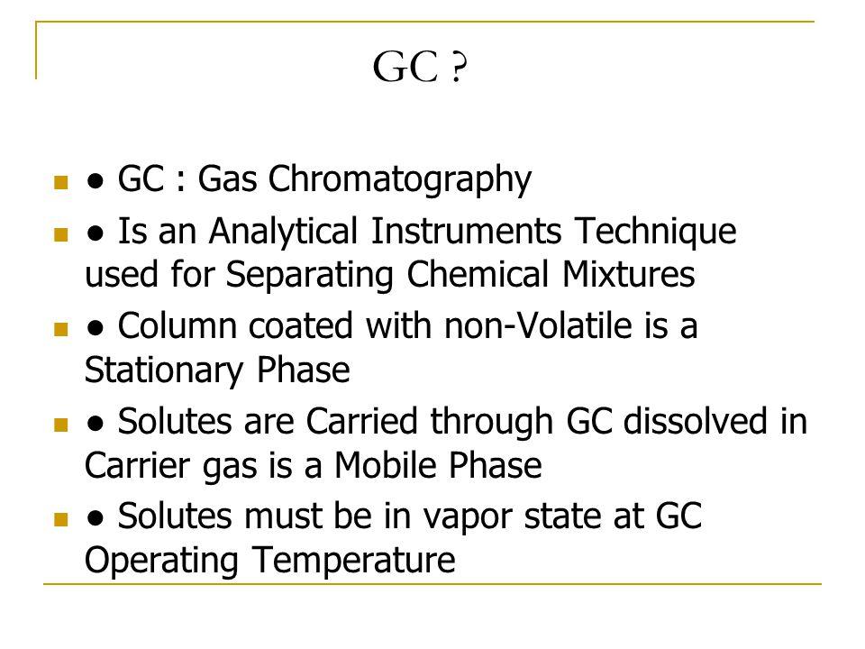 GAS CHROMATOGRAPHY เหมาะกับตัวอย่างที่กลายเป็นไอได้ง่าย (volatility) และมีความเสถียรทางความร้อน (thermal stability) สารผสมถูกแยกออกจากกันเนื่องจากความ แตกต่างทางคุณสมบัติทางฟิสิกส์หรือทาง เคมี ใช้ก๊าซเฉื่อย (inert gas) เป็นก๊าซพา (carrier gas)