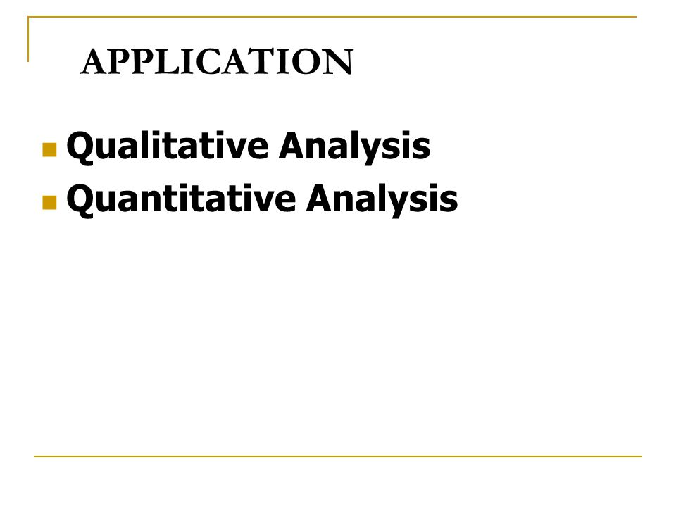 APPLICATION Qualitative Analysis Quantitative Analysis