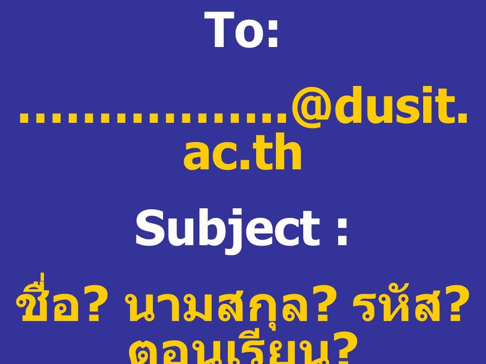To: ……………..@dusit. ac.th Subject : ชื่อ ? นามสกุล ? รหัส ? ตอนเรียน ?