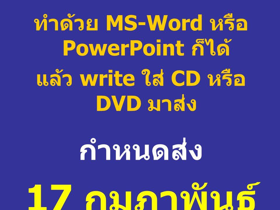 ทำด้วย MS-Word หรือ PowerPoint ก็ได้ แล้ว write ใส่ CD หรือ DVD มาส่ง กำหนดส่ง 17 กุมภาพันธ์ 2553