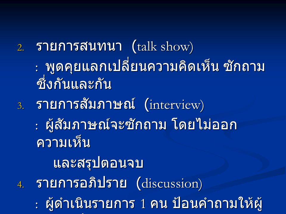 2. รายการสนทนา (talk show) : พูดคุยแลกเปลี่ยนความคิดเห็น ซักถาม ซึ่งกันและกัน : พูดคุยแลกเปลี่ยนความคิดเห็น ซักถาม ซึ่งกันและกัน 3. รายการสัมภาษณ์ (in