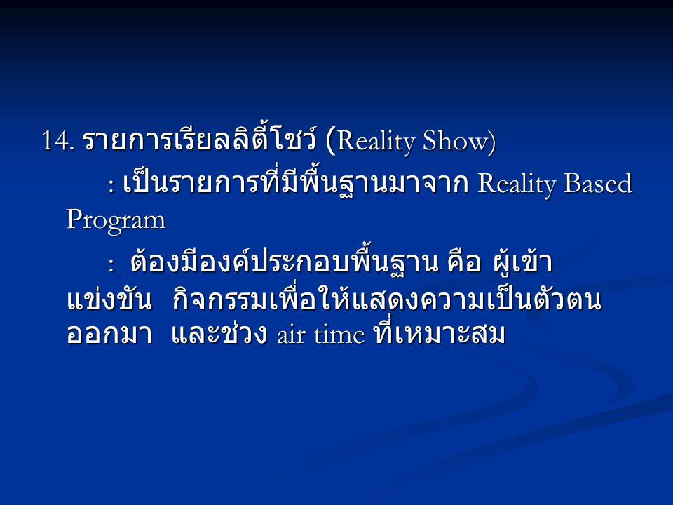 14. รายการเรียลลิตี้โชว์ (Reality Show) : เป็นรายการที่มีพื้นฐานมาจาก Reality Based Program : ต้องมีองค์ประกอบพื้นฐาน คือ ผู้เข้า แข่งขัน กิจกรรมเพื่อ