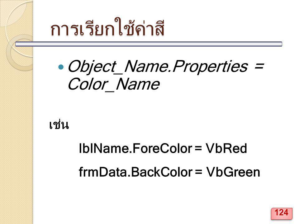การเรียกใช้ค่าสี Object_Name.Properties = Color_Name เช่น lblName.ForeColor = VbRed frmData.BackColor = VbGreen 124
