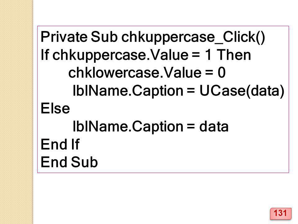 Private Sub chkuppercase_Click() If chkuppercase.Value = 1 Then chklowercase.Value = 0 lblName.Caption = UCase(data) Else lblName.Caption = data End I