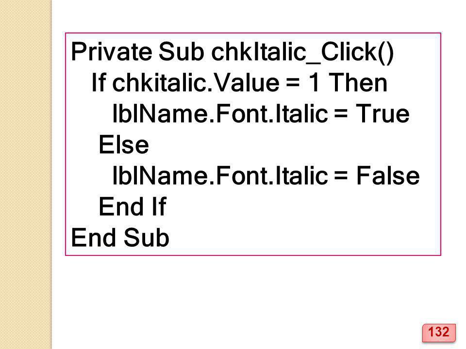 Private Sub chkItalic_Click() If chkitalic.Value = 1 Then lblName.Font.Italic = True Else lblName.Font.Italic = False End If End Sub 132