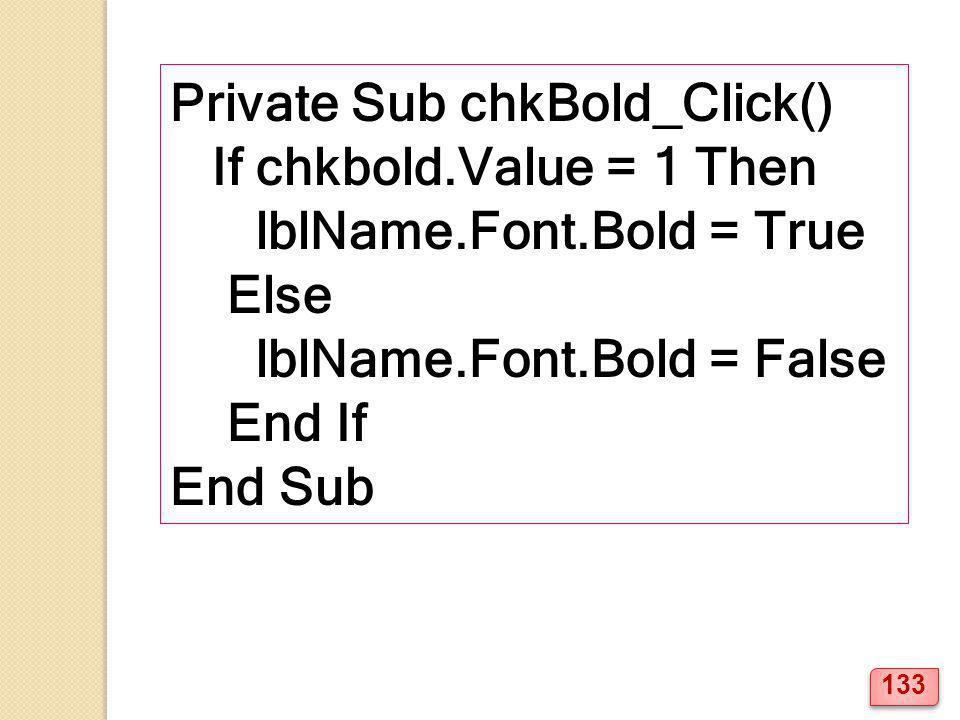 Private Sub chkBold_Click() If chkbold.Value = 1 Then lblName.Font.Bold = True Else lblName.Font.Bold = False End If End Sub 133
