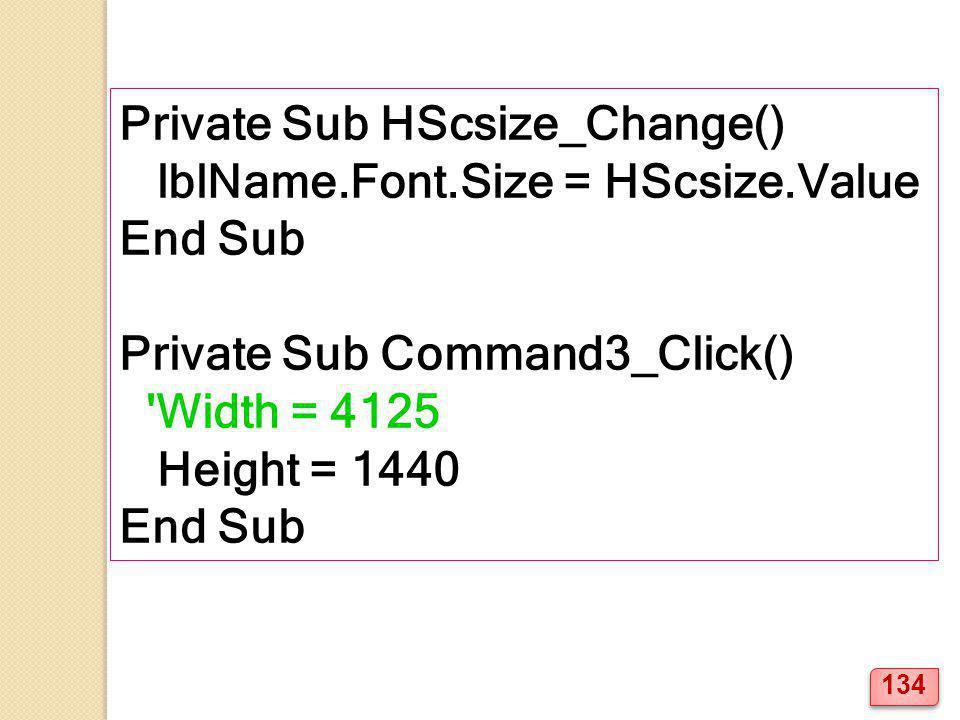 Private Sub HScsize_Change() lblName.Font.Size = HScsize.Value End Sub Private Sub Command3_Click() 'Width = 4125 Height = 1440 End Sub 134