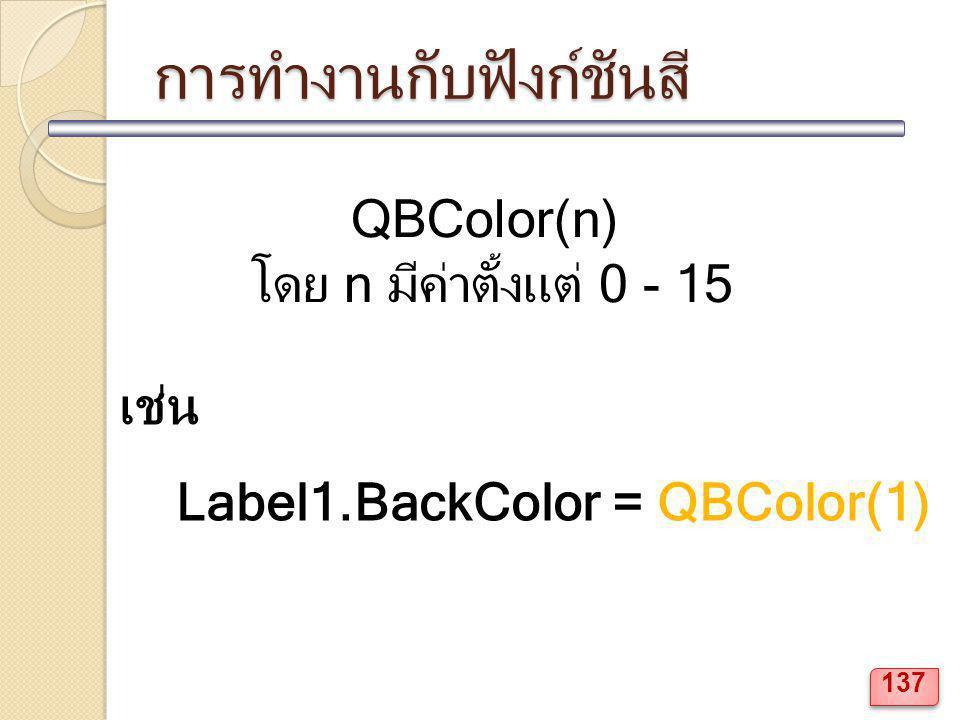 การทำงานกับฟังก์ชันสี QBColor(n) โดย n มีค่าตั้งแต่ 0 - 15 เช่น Label1.BackColor = QBColor(1) 137