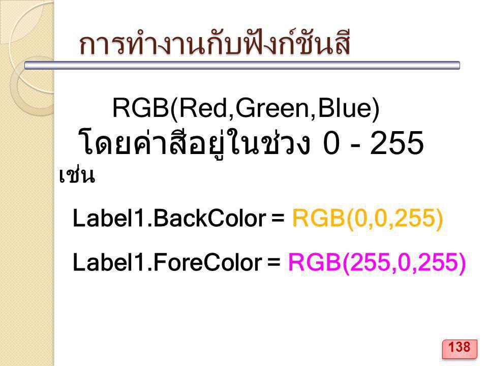 การทำงานกับฟังก์ชันสี RGB(Red,Green,Blue) โดยค่าสีอยู่ในช่วง 0 - 255 เช่น Label1.BackColor = RGB(0,0,255) Label1.ForeColor = RGB(255,0,255) 138
