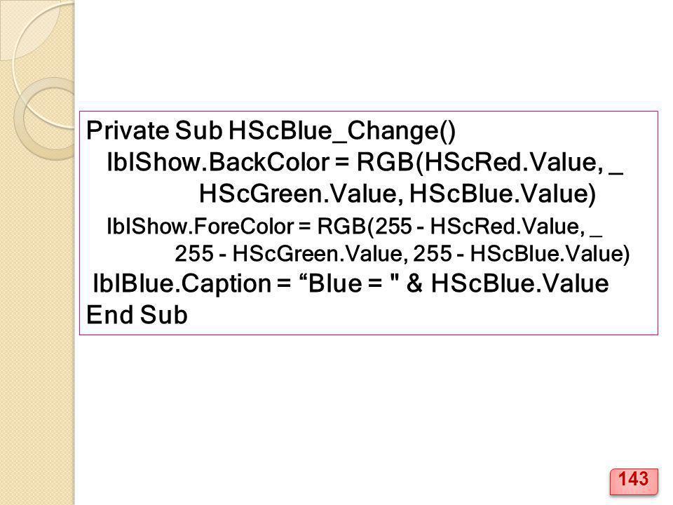 Private Sub HScBlue_Change() lblShow.BackColor = RGB(HScRed.Value, _ HScGreen.Value, HScBlue.Value) lblShow.ForeColor = RGB(255 - HScRed.Value, _ 255