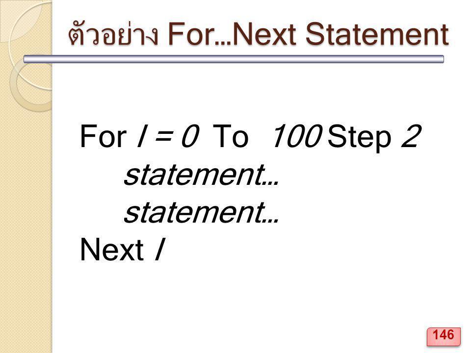 ตัวอย่าง For…Next Statement For I = 0 To 100 Step 2 statement… Next I 146