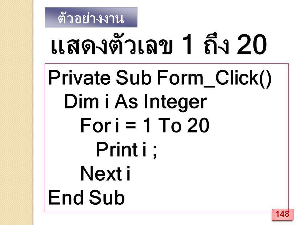ตัวอย่างงาน Private Sub Form_Click() Dim i As Integer For i = 1 To 20 Print i ; Next i End Sub แสดงตัวเลข 1 ถึง 20 148