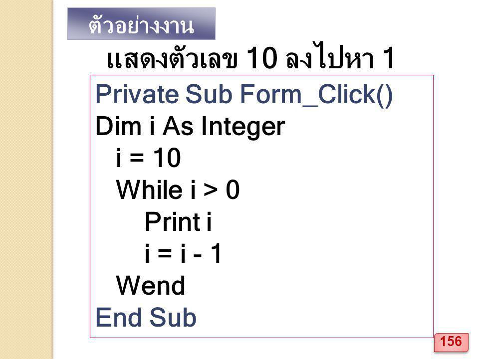 ตัวอย่างงาน แสดงตัวเลข 10 ลงไปหา 1 Private Sub Form_Click() Dim i As Integer i = 10 While i > 0 Print i i = i - 1 Wend End Sub 156