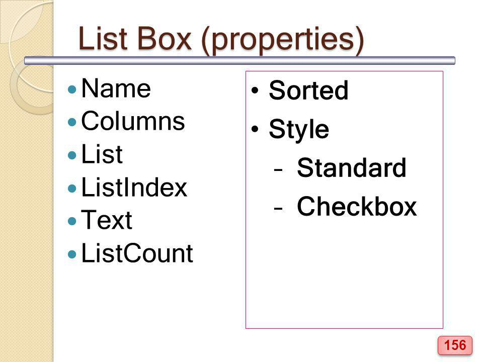 List Box (properties) Name Columns List ListIndex Text ListCount Sorted Style – Standard – Checkbox 156