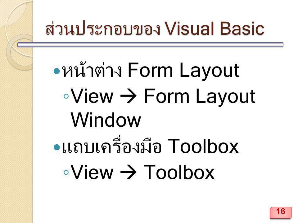 ส่วนประกอบของ Visual Basic หน้าต่าง Form Layout ◦ View  Form Layout Window แถบเครื่องมือ Toolbox ◦ View  Toolbox 16