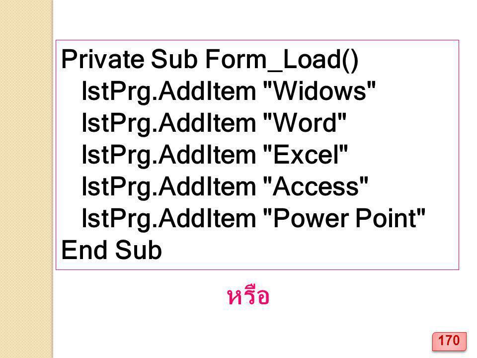 Private Sub Form_Load() lstPrg.AddItem Widows lstPrg.AddItem Word lstPrg.AddItem Excel lstPrg.AddItem Access lstPrg.AddItem Power Point End Sub หรือ 170