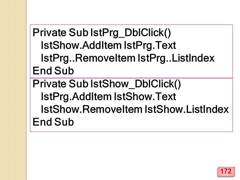 Private Sub lstPrg_DblClick() lstShow.AddItem lstPrg.Text lstPrg..RemoveItem lstPrg..ListIndex End Sub Private Sub lstShow_DblClick() lstPrg.AddItem lstShow.Text lstShow.RemoveItem lstShow.ListIndex End Sub 172