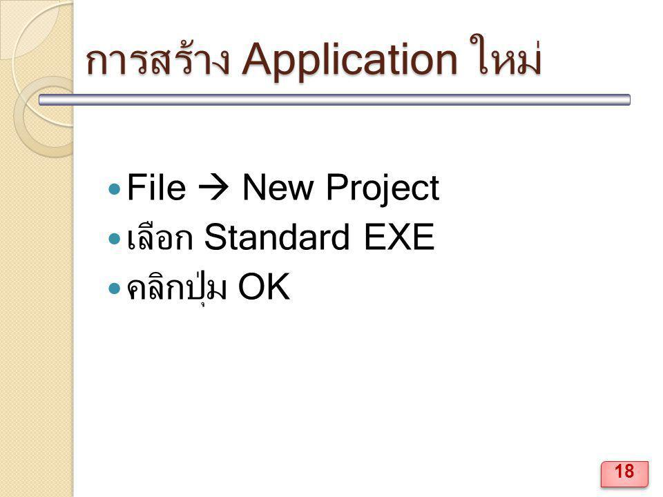 การสร้าง Application ใหม่ File  New Project เลือก Standard EXE คลิกปุ่ม OK 18
