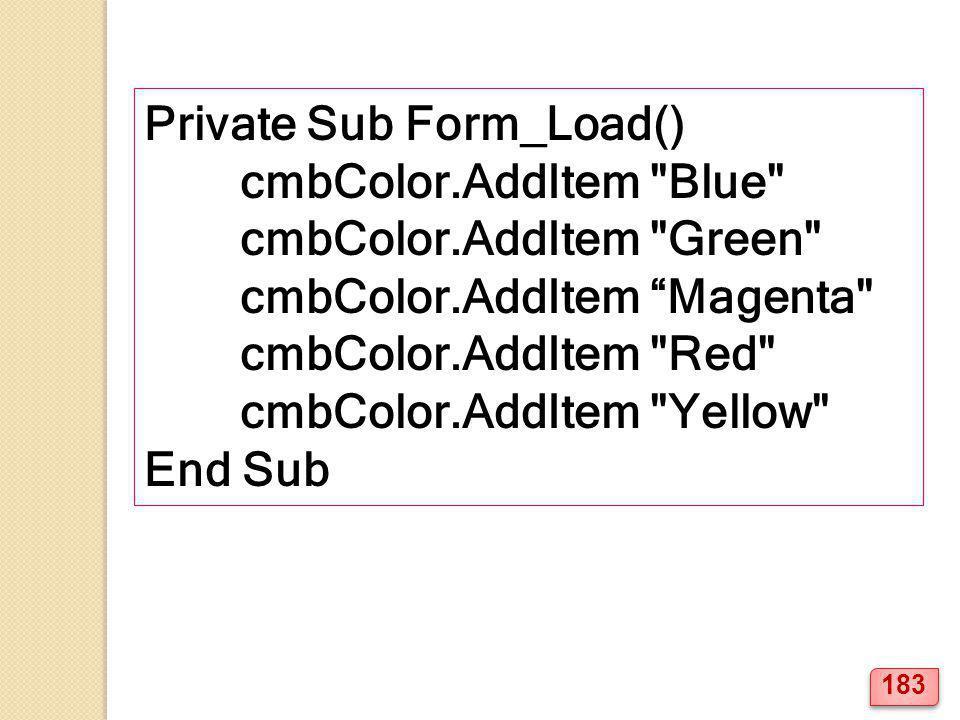 Private Sub Form_Load() cmbColor.AddItem Blue cmbColor.AddItem Green cmbColor.AddItem Magenta cmbColor.AddItem Red cmbColor.AddItem Yellow End Sub 183