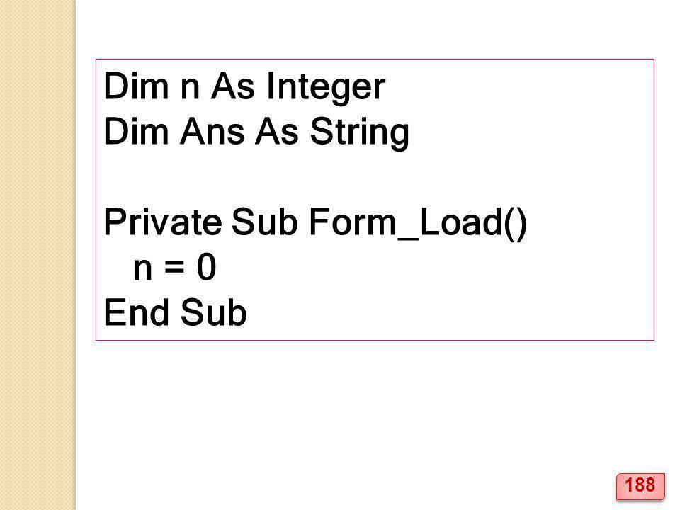 Dim n As Integer Dim Ans As String Private Sub Form_Load() n = 0 End Sub 188