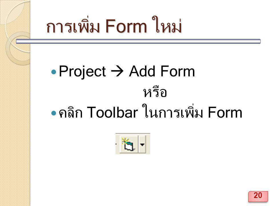 การเพิ่ม Form ใหม่ Project  Add Form หรือ คลิก Toolbar ในการเพิ่ม Form 20