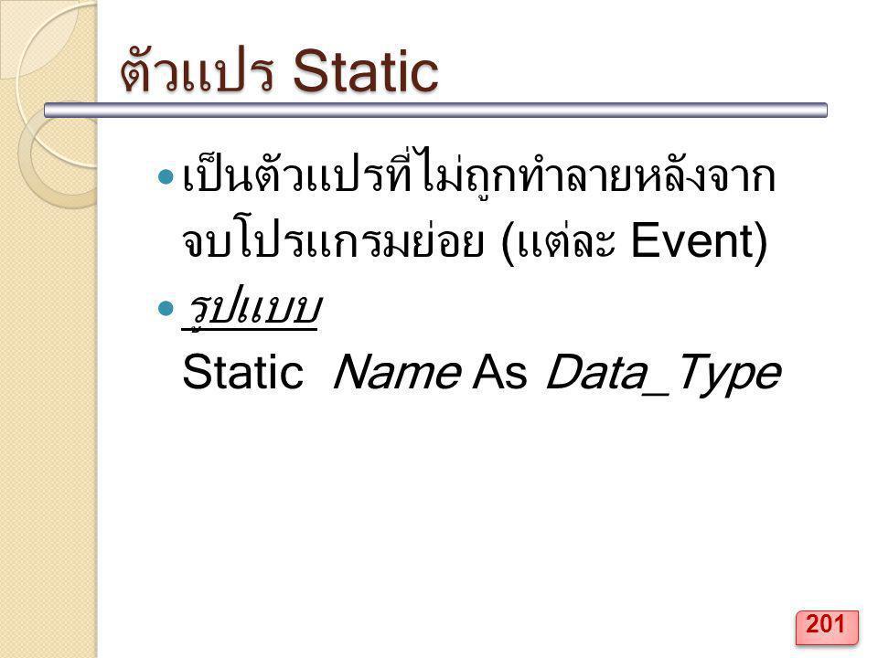 ตัวแปร Static เป็นตัวแปรที่ไม่ถูกทำลายหลังจาก จบโปรแกรมย่อย (แต่ละ Event) รูปแบบ Static Name As Data_Type 201