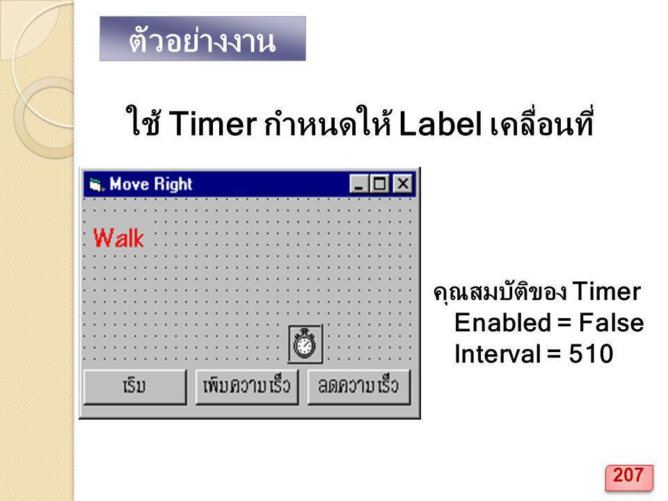 คุณสมบัติของ Timer Enabled = False Interval = 510 ใช้ Timer กำหนดให้ Label เคลื่อนที่ ตัวอย่างงาน 207