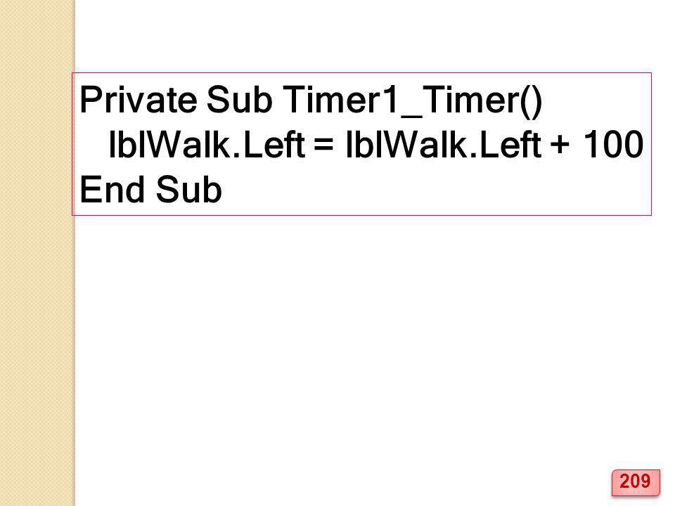 Private Sub Timer1_Timer() lblWalk.Left = lblWalk.Left + 100 End Sub 209
