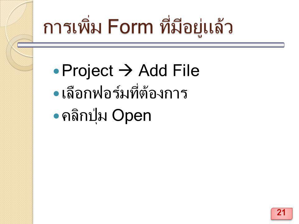 การเพิ่ม Form ที่มีอยู่แล้ว Project  Add File เลือกฟอร์มที่ต้องการ คลิกปุ่ม Open 21