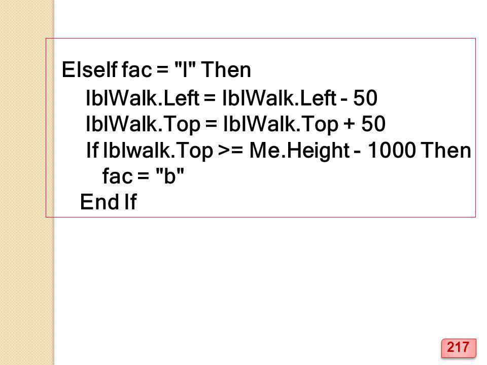 ElseIf fac = l Then lblWalk.Left = lblWalk.Left - 50 lblWalk.Top = lblWalk.Top + 50 If lblwalk.Top >= Me.Height - 1000 Then fac = b End If 217