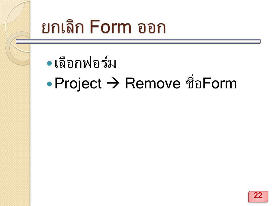 ยกเลิก Form ออก เลือกฟอร์ม Project  Remove ชื่อForm 22