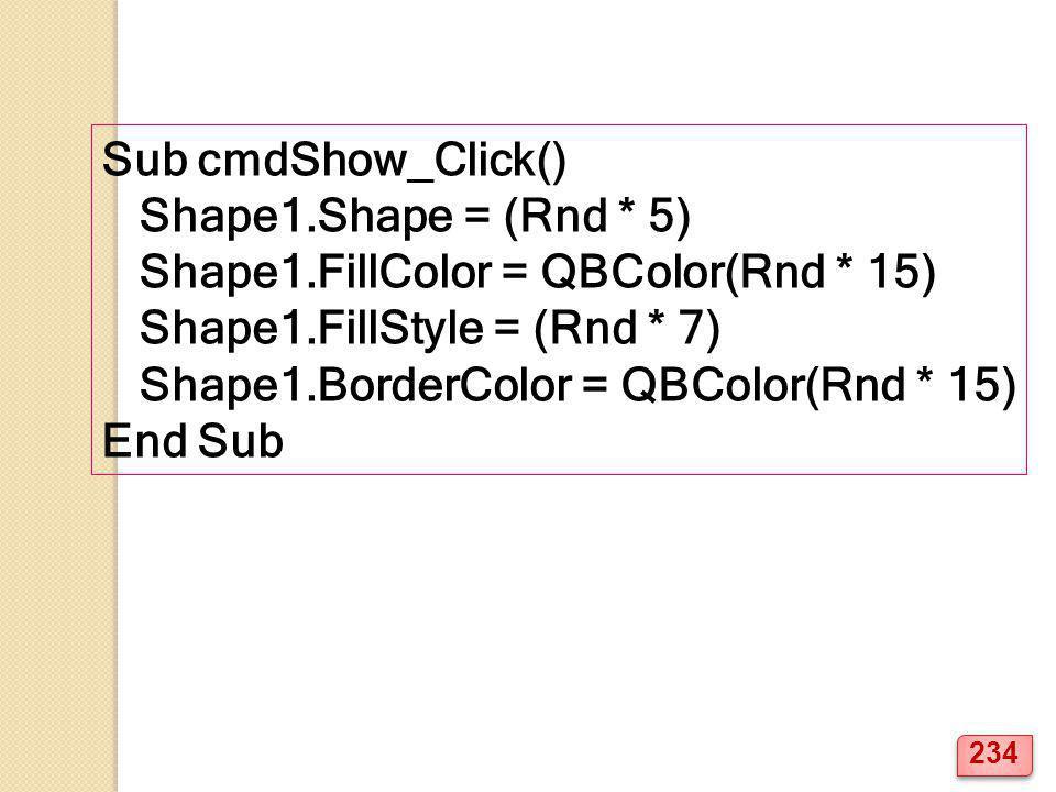 Sub cmdShow_Click() Shape1.Shape = (Rnd * 5) Shape1.FillColor = QBColor(Rnd * 15) Shape1.FillStyle = (Rnd * 7) Shape1.BorderColor = QBColor(Rnd * 15) End Sub 234