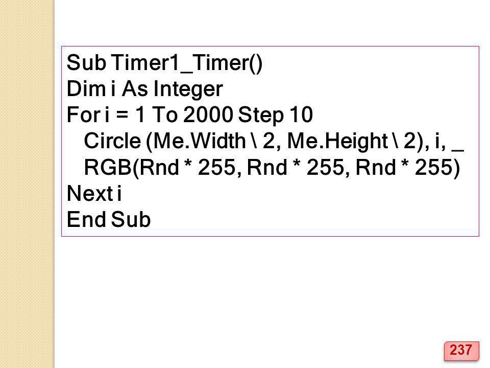 Sub Timer1_Timer() Dim i As Integer For i = 1 To 2000 Step 10 Circle (Me.Width \ 2, Me.Height \ 2), i, _ RGB(Rnd * 255, Rnd * 255, Rnd * 255) Next i E