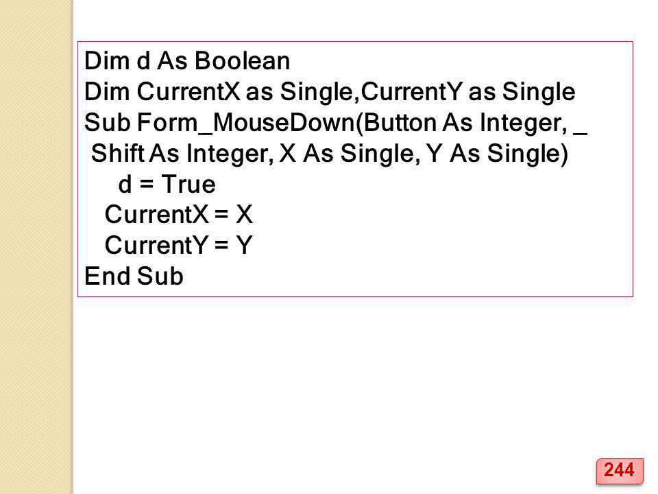 Dim d As Boolean Dim CurrentX as Single,CurrentY as Single Sub Form_MouseDown(Button As Integer, _ Shift As Integer, X As Single, Y As Single) d = Tru