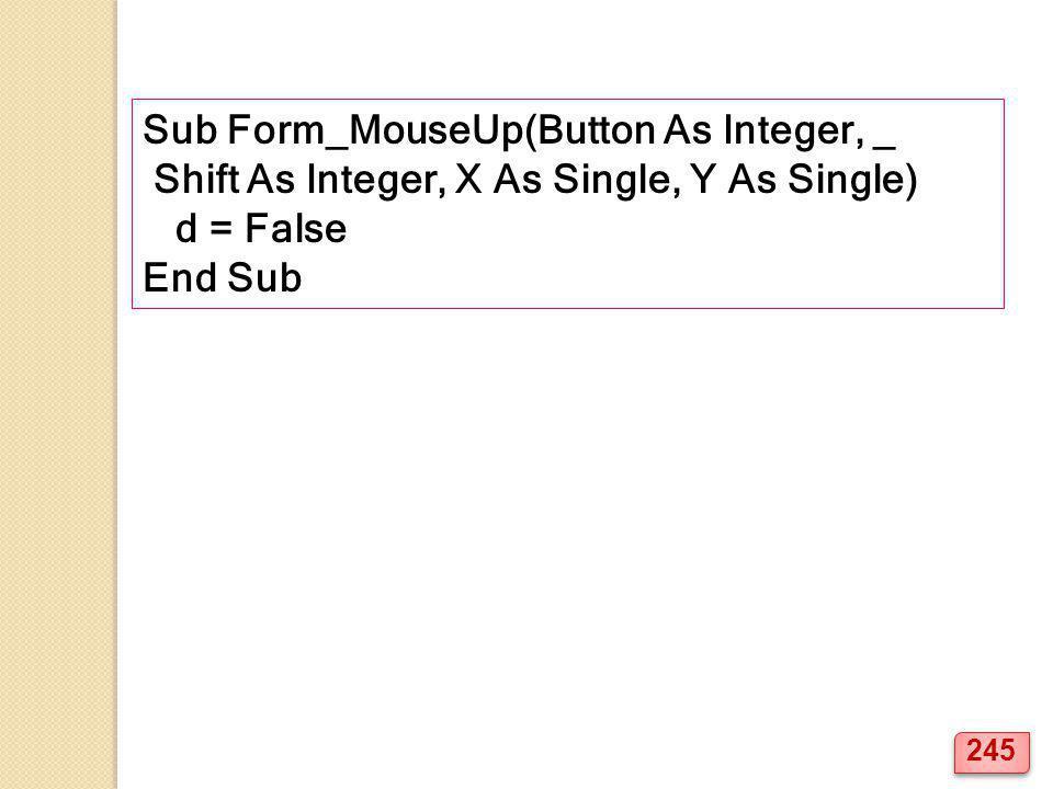 Sub Form_MouseUp(Button As Integer, _ Shift As Integer, X As Single, Y As Single) d = False End Sub 245