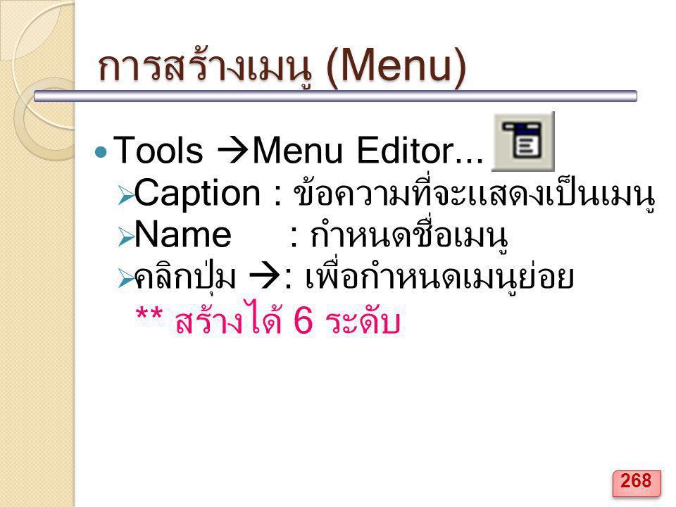 การสร้างเมนู (Menu) Tools  Menu Editor...  Caption : ข้อความที่จะแสดงเป็นเมนู  Name : กำหนดชื่อเมนู  คลิกปุ่ม  : เพื่อกำหนดเมนูย่อย ** สร้างได้ 6