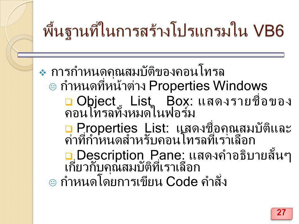 พื้นฐานที่ในการสร้างโปรแกรมใน VB6  การกำหนดคุณสมบัติของคอนโทรล  กำหนดที่หน้าต่าง Properties Windows  Object List Box: แสดงรายชื่อของ คอนโทรลทั้งหมด