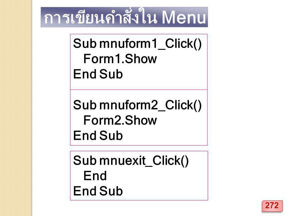 การเขียนคำสั่งใน Menu Sub mnuform1_Click() Form1.Show End Sub Sub mnuform2_Click() Form2.Show End Sub Sub mnuexit_Click() End End Sub 272