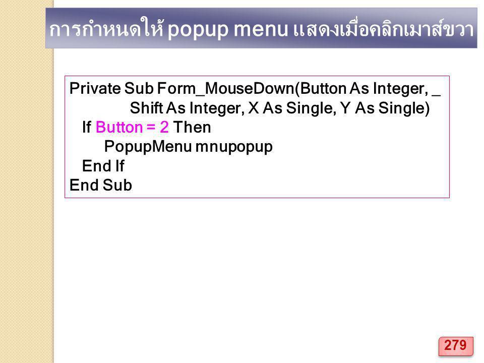 การกำหนดให้ popup menu แสดงเมื่อคลิกเมาส์ขวา Private Sub Form_MouseDown(Button As Integer, _ Shift As Integer, X As Single, Y As Single) If Button = 2 Then PopupMenu mnupopup End If End Sub 279