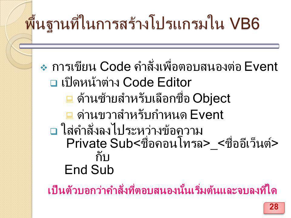 พื้นฐานที่ในการสร้างโปรแกรมใน VB6  การเขียน Code คำสั่งเพื่อตอบสนองต่อ Event  เปิดหน้าต่าง Code Editor  ด้านซ้ายสำหรับเลือกชื่อ Object  ด่านขวาสำหรับกำหนด Event  ใส่คำสั่งลงไประหว่างข้อความ Private Sub _ กับ End Sub เป็นตัวบอกว่าคำสั่งที่ตอบสนองนั้นเริ่มต้นและจบลงที่ใด 28