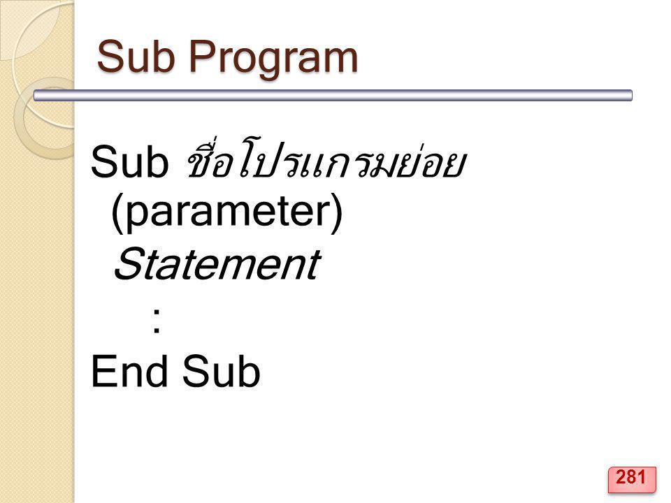Sub Program Sub ชื่อโปรแกรมย่อย (parameter) Statement : End Sub 281