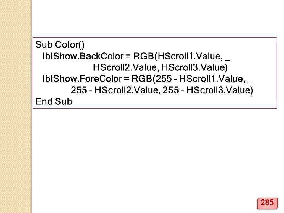 Sub Color() lblShow.BackColor = RGB(HScroll1.Value, _ HScroll2.Value, HScroll3.Value) lblShow.ForeColor = RGB(255 - HScroll1.Value, _ 255 - HScroll2.V