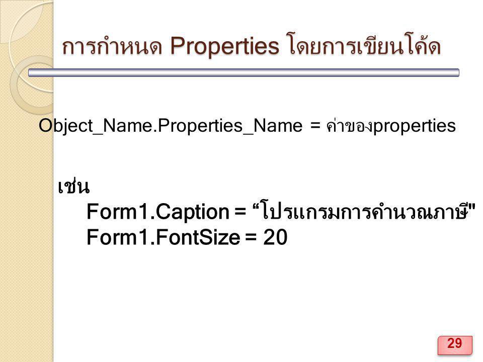 การกำหนด Properties โดยการเขียนโค้ด Object_Name.Properties_Name = ค่าของproperties เช่น Form1.Caption = โปรแกรมการคำนวณภาษี Form1.FontSize = 20 29