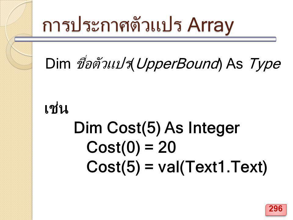 การประกาศตัวแปร Array Dim ชื่อตัวแปร(UpperBound) As Type เช่น Dim Cost(5) As Integer Cost(0) = 20 Cost(5) = val(Text1.Text) 296