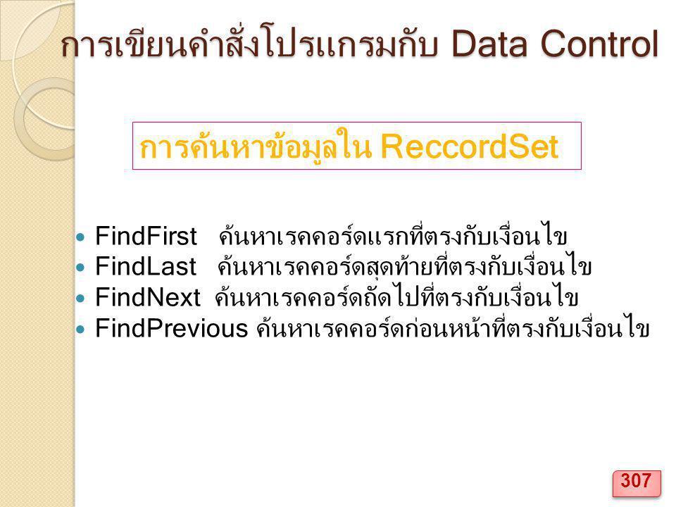 การเขียนคำสั่งโปรแกรมกับ Data Control FindFirst ค้นหาเรคคอร์ดแรกที่ตรงกับเงื่อนไข FindLast ค้นหาเรคคอร์ดสุดท้ายที่ตรงกับเงื่อนไข FindNext ค้นหาเรคคอร์ดถัดไปที่ตรงกับเงื่อนไข FindPrevious ค้นหาเรคคอร์ดก่อนหน้าที่ตรงกับเงื่อนไข การค้นหาข้อมูลใน ReccordSet 307