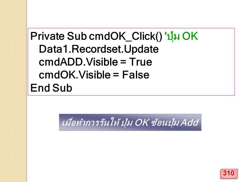 Private Sub cmdOK_Click() 'ปุ่ม OK Data1.Recordset.Update cmdADD.Visible = True cmdOK.Visible = False End Sub เมื่อทำการรันให้ ปุ่ม OK ซ้อนปุ่ม Add 31