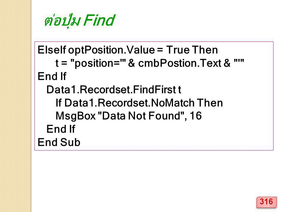 ElseIf optPosition.Value = True Then t = position= & cmbPostion.Text & End If Data1.Recordset.FindFirst t If Data1.Recordset.NoMatch Then MsgBox Data Not Found , 16 End If End Sub ต่อปุ่ม Find 316