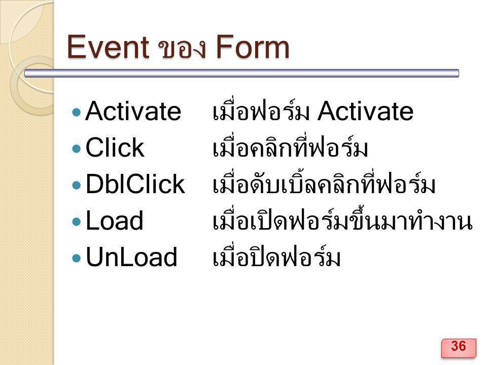 Event ของ Form Activate เมื่อฟอร์ม Activate Clickเมื่อคลิกที่ฟอร์ม DblClickเมื่อดับเบิ้ลคลิกที่ฟอร์ม Loadเมื่อเปิดฟอร์มขึ้นมาทำงาน UnLoadเมื่อปิดฟอร์ม